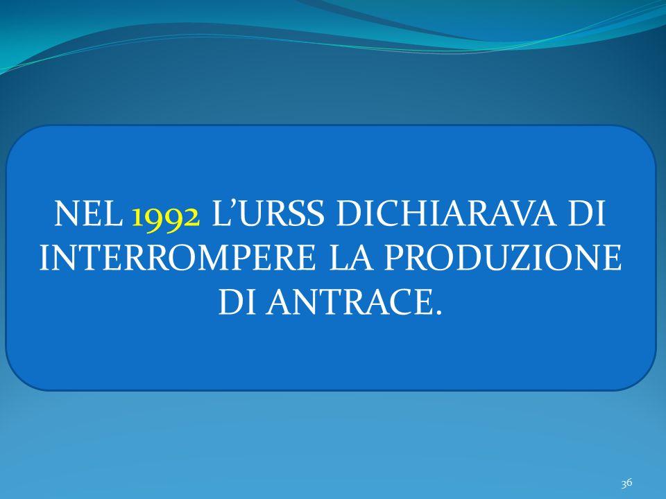 36 NEL 1992 LURSS DICHIARAVA DI INTERROMPERE LA PRODUZIONE DI ANTRACE.