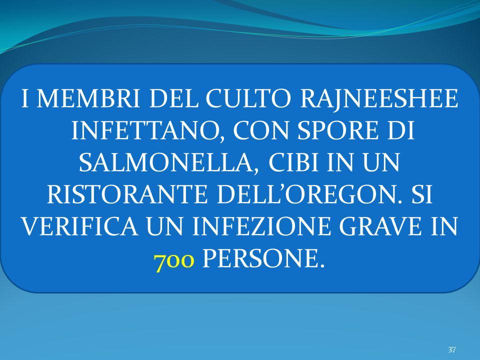 37 I MEMBRI DEL CULTO RAJNEESHEE INFETTANO, CON SPORE DI SALMONELLA, CIBI IN UN RISTORANTE DELLOREGON. SI VERIFICA UN INFEZIONE GRAVE IN 700 PERSONE.