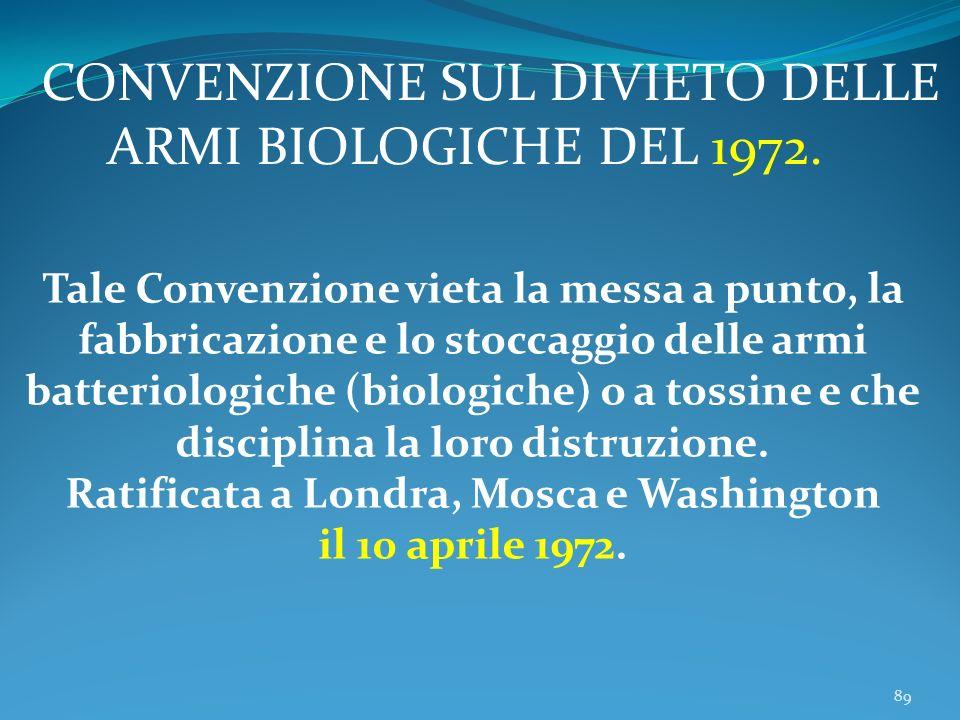 89 Tale Convenzione vieta la messa a punto, la fabbricazione e lo stoccaggio delle armi batteriologiche (biologiche) o a tossine e che disciplina la loro distruzione.
