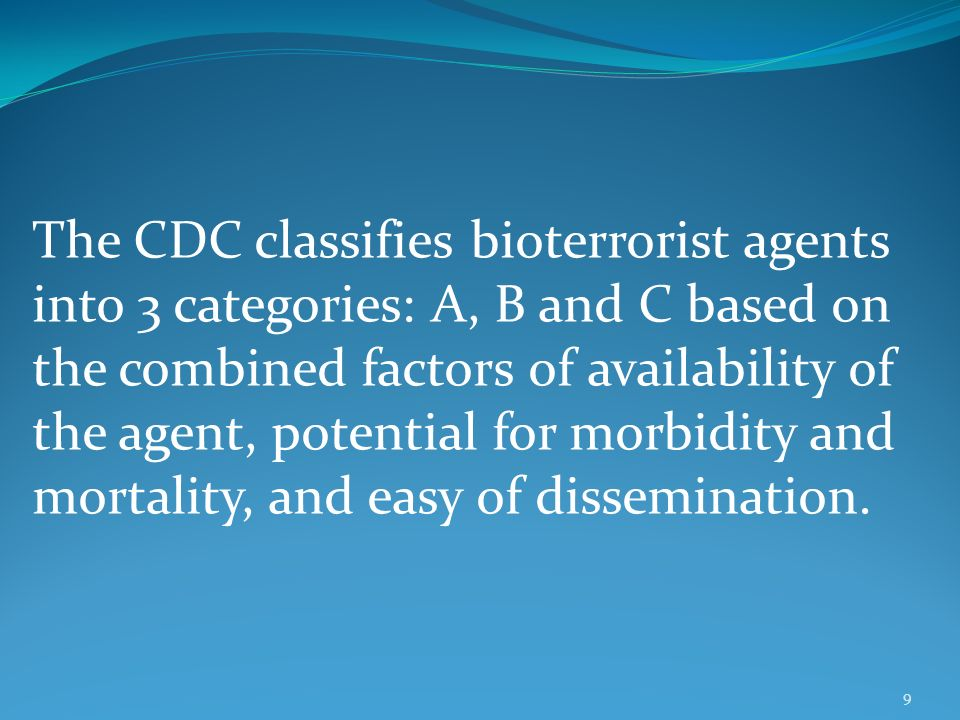 9 The CDC classifies bioterrorist agents into 3 categories: A, B and C based on the combined factors of availability of the agent, potential for morbidity and mortality, and easy of dissemination.