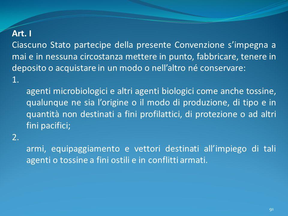 91 Art. I Ciascuno Stato partecipe della presente Convenzione simpegna a mai e in nessuna circostanza mettere in punto, fabbricare, tenere in deposito