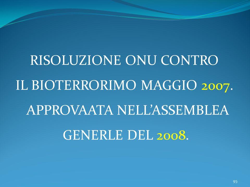 95 RISOLUZIONE ONU CONTRO IL BIOTERRORIMO MAGGIO 2007. APPROVAATA NELLASSEMBLEA GENERLE DEL 2008.