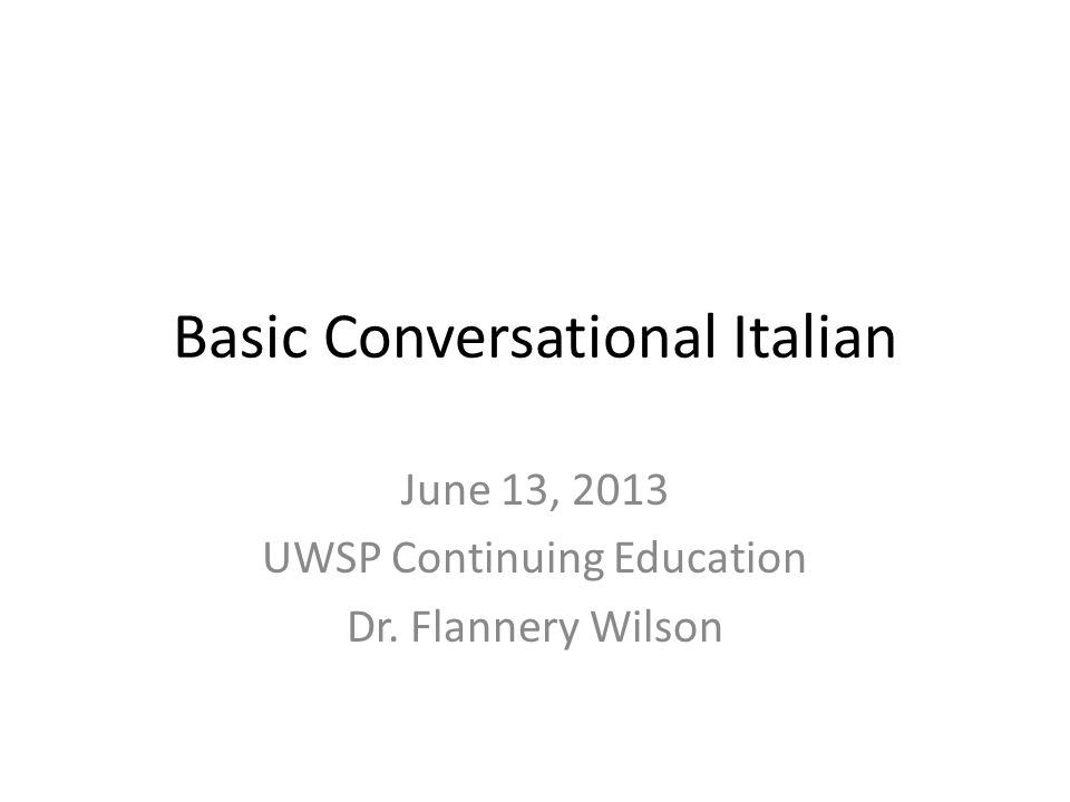 Basic Conversational Italian June 13, 2013 UWSP Continuing Education Dr. Flannery Wilson