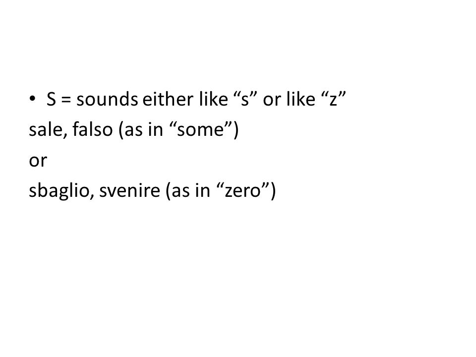 S = sounds either like s or like z sale, falso (as in some) or sbaglio, svenire (as in zero)