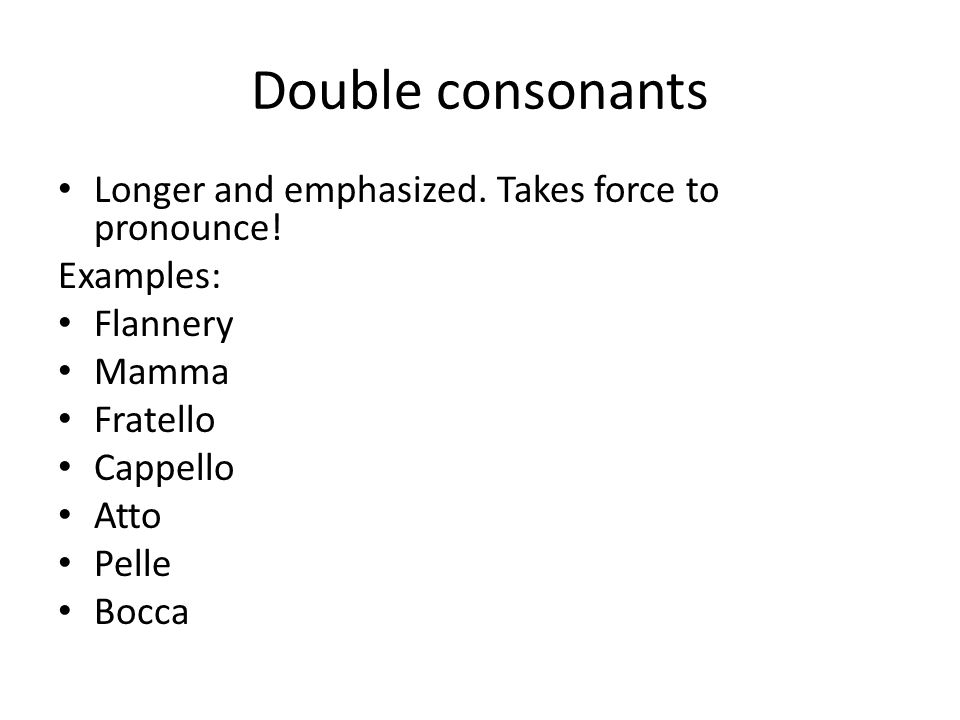 Double consonants Longer and emphasized. Takes force to pronounce! Examples: Flannery Mamma Fratello Cappello Atto Pelle Bocca