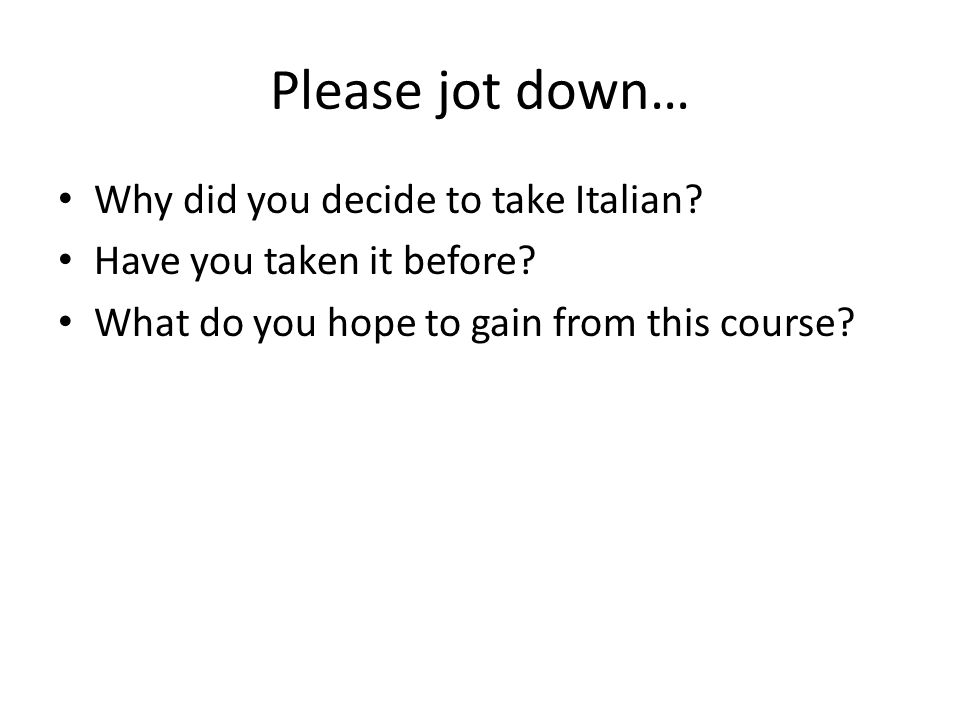 Please jot down… Why did you decide to take Italian? Have you taken it before? What do you hope to gain from this course?