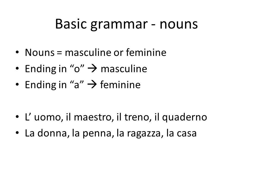 Basic grammar - nouns Nouns = masculine or feminine Ending in o masculine Ending in a feminine L uomo, il maestro, il treno, il quaderno La donna, la penna, la ragazza, la casa