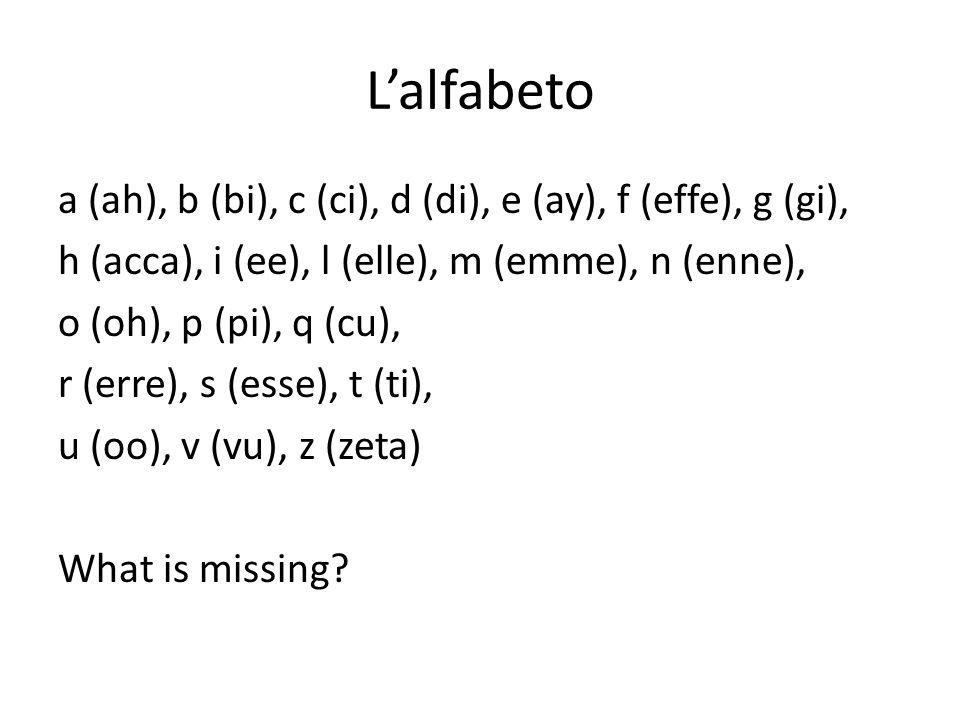 Lalfabeto a (ah), b (bi), c (ci), d (di), e (ay), f (effe), g (gi), h (acca), i (ee), l (elle), m (emme), n (enne), o (oh), p (pi), q (cu), r (erre), s (esse), t (ti), u (oo), v (vu), z (zeta) What is missing