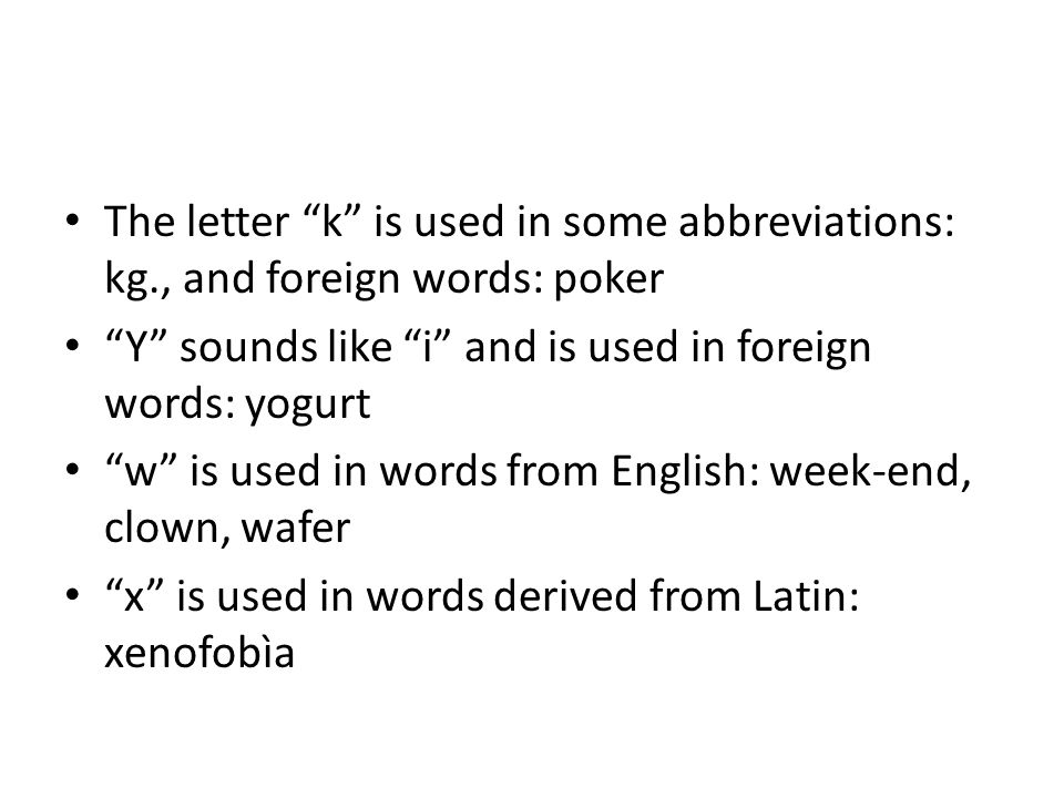 The letter k is used in some abbreviations: kg., and foreign words: poker Y sounds like i and is used in foreign words: yogurt w is used in words from