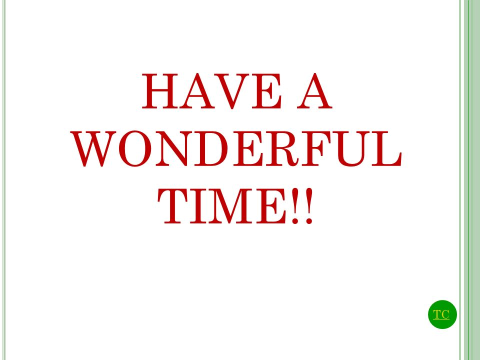 HAVE A WONDERFUL TIME!! TC