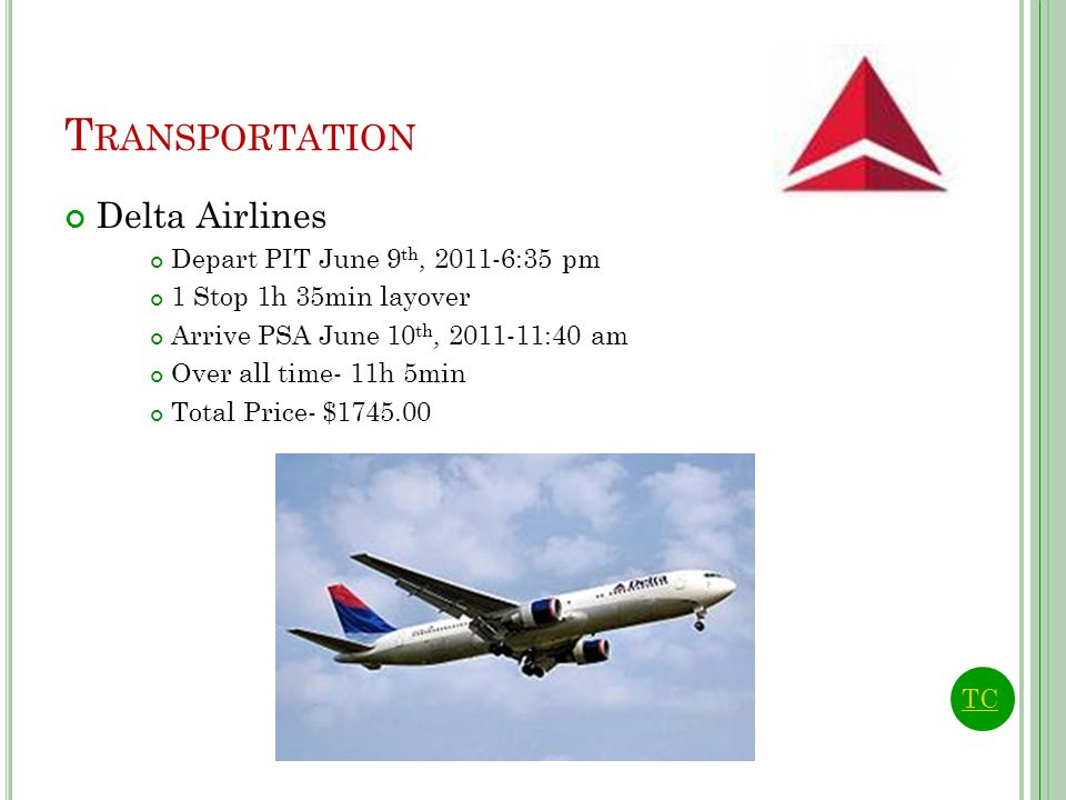 T RANSPORTATION Delta Airlines Depart PIT June 9 th, 2011-6:35 pm 1 Stop 1h 35min layover Arrive PSA June 10 th, 2011-11:40 am Over all time- 11h 5min Total Price- $1745.00 TC