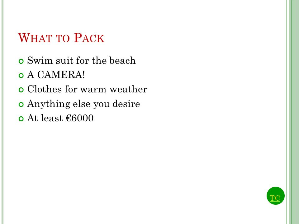 W HAT TO P ACK Swim suit for the beach A CAMERA! Clothes for warm weather Anything else you desire At least 6000 TC