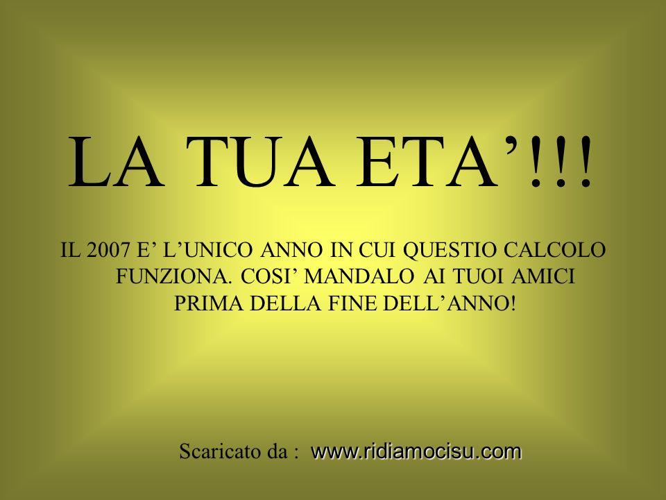 LA TUA ETA!!! IL 2007 E LUNICO ANNO IN CUI QUESTIO CALCOLO FUNZIONA. COSI MANDALO AI TUOI AMICI PRIMA DELLA FINE DELLANNO! www.ridiamocisu.com Scarica