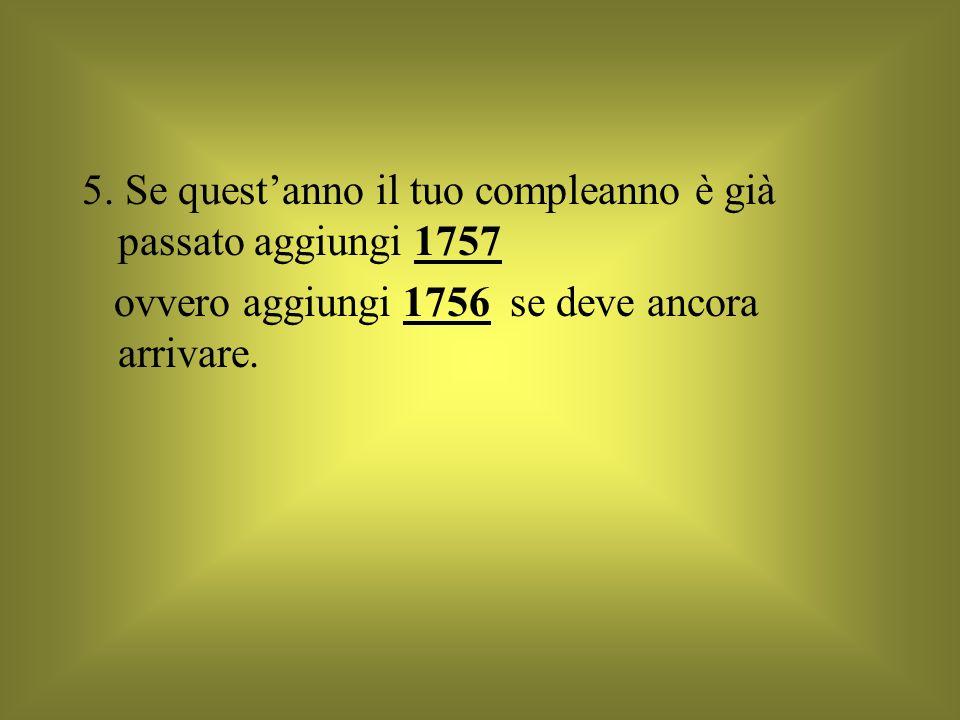 5. Se questanno il tuo compleanno è già passato aggiungi 1757 ovvero aggiungi 1756 se deve ancora arrivare.