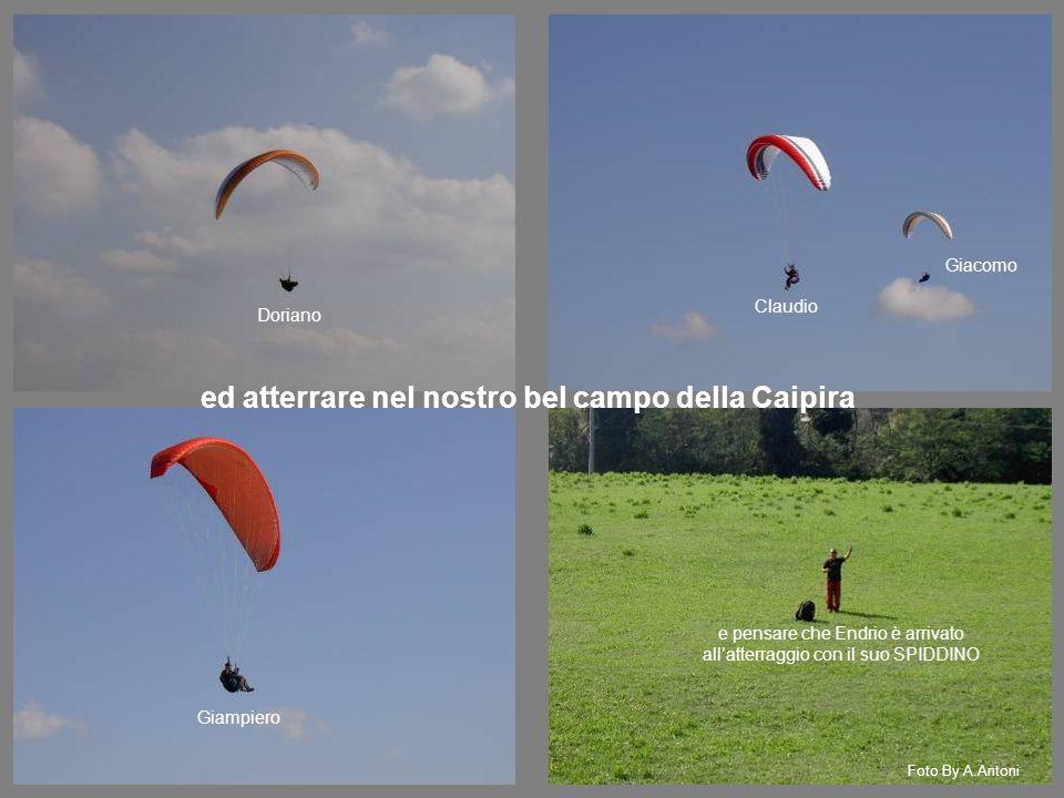 ed atterrare nel nostro bel campo della Caipira e pensare che Endrio è arrivato allatterraggio con il suo SPIDDINO Giampiero Doriano Claudio Giacomo F