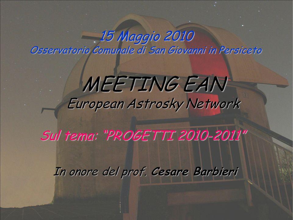 15 Maggio 2010 Osservatorio Comunale di San Giovanni in Persiceto MEETING EAN European Astrosky Network Sul tema: PROGETTI 2010-2011 In onore del prof