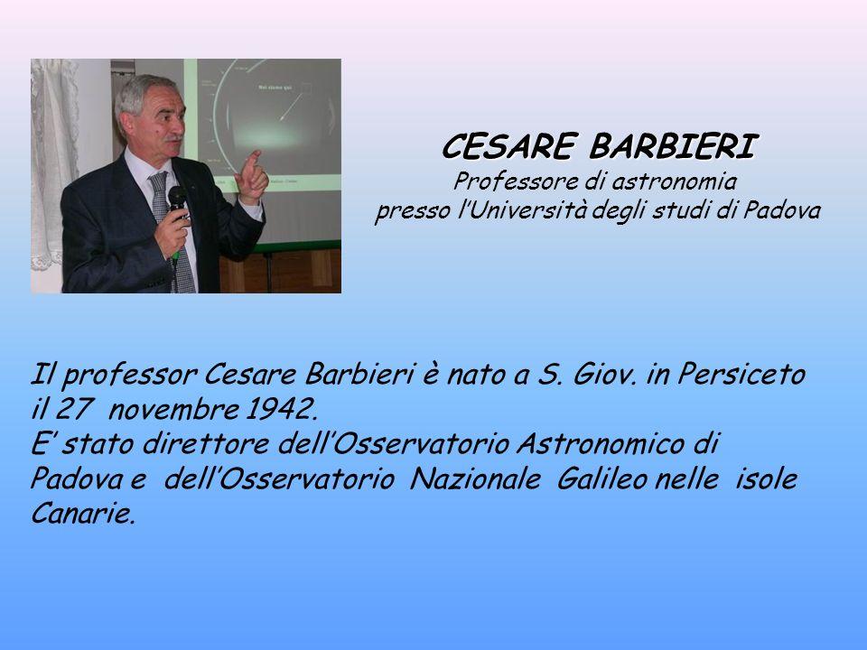 CESARE BARBIERI Professore di astronomia presso lUniversità degli studi di Padova Il professor Cesare Barbieri è nato a S. Giov. in Persiceto il 27 no