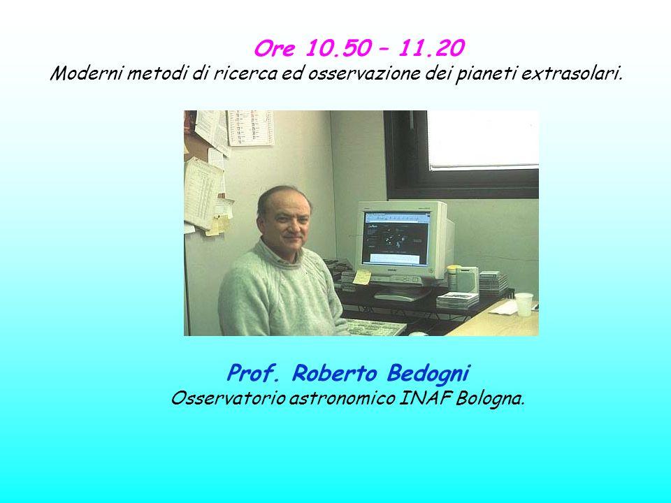 Ore 10.50 – 11.20 Moderni metodi di ricerca ed osservazione dei pianeti extrasolari. Prof. Roberto Bedogni Osservatorio astronomico INAF Bologna.