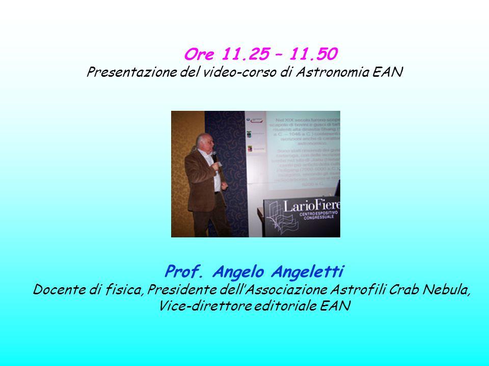 Ore 11.25 – 11.50 Presentazione del video-corso di Astronomia EAN Prof. Angelo Angeletti Docente di fisica, Presidente dellAssociazione Astrofili Crab