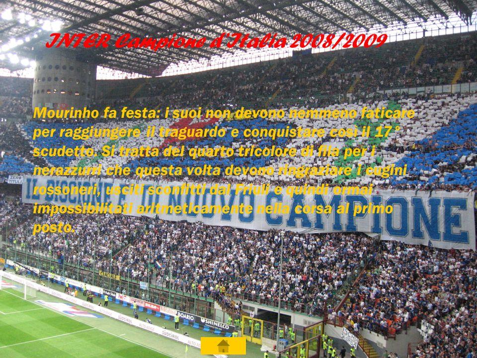 INTER Campione d Italia 2008/2009 Mourinho fa festa: i suoi non devono nemmeno faticare per raggiungere il traguardo e conquistare così il 17° scudetto.