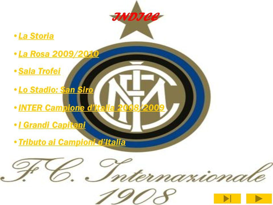 INDICE La Storia La Rosa 2009/2010 Sala Trofei Lo Stadio: San Siro INTER Campione dItalia 2008/2009 I Grandi Capitani Tributo ai Campioni dItalia