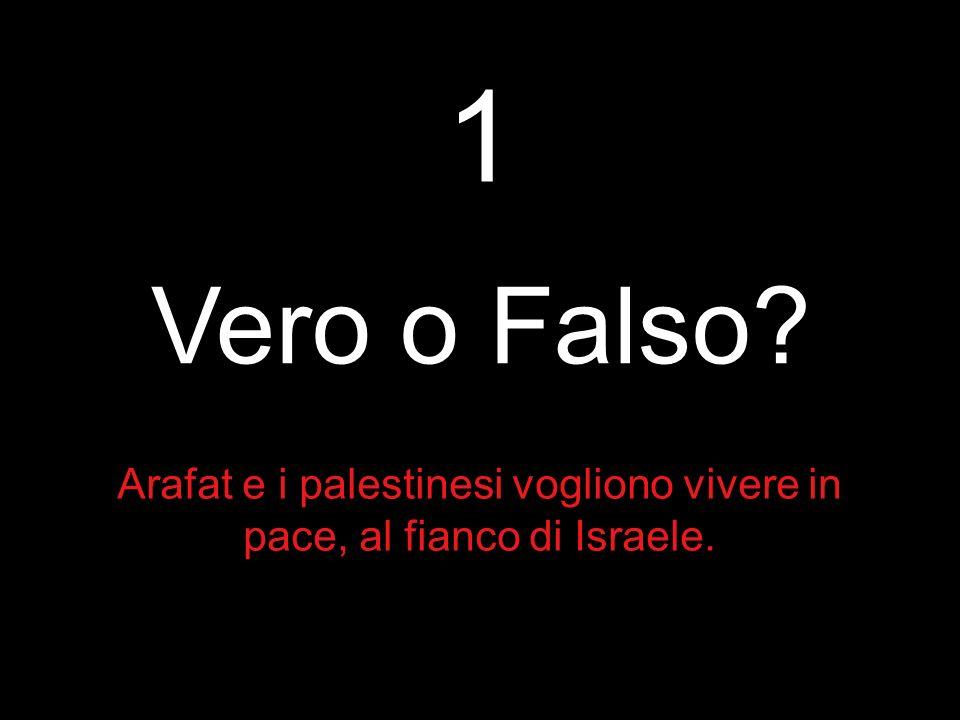 Per rispondere, Dobbiamo stabilire se le seguenti affermazioni sono vere o false 1.Arafat e i palestinesi vogliono vivere in pace, al fianco di Israel