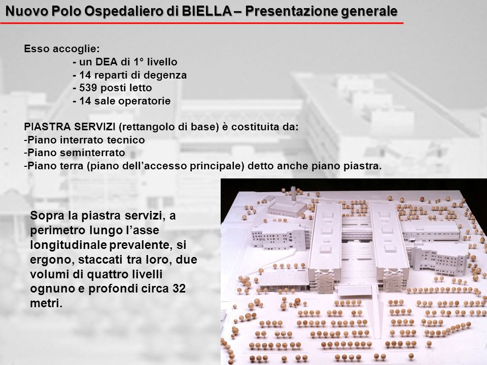 Nuovo Polo Ospedaliero di BIELLA – Presentazione generale Esso accoglie: - un DEA di 1° livello - 14 reparti di degenza - 539 posti letto - 14 sale op
