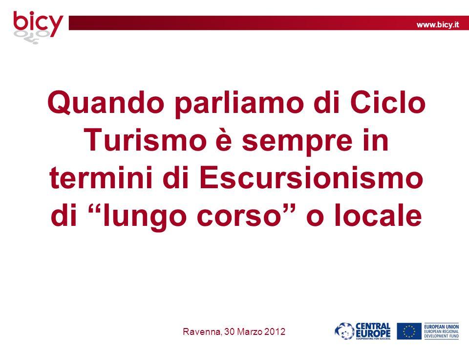 www.bicy.it Ravenna, 30 Marzo 2012 Quando parliamo di Ciclo Turismo è sempre in termini di Escursionismo di lungo corso o locale