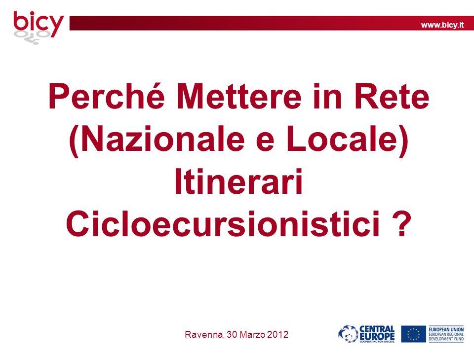 www.bicy.it Ravenna, 30 Marzo 2012 Perché Mettere in Rete (Nazionale e Locale) Itinerari Cicloecursionistici