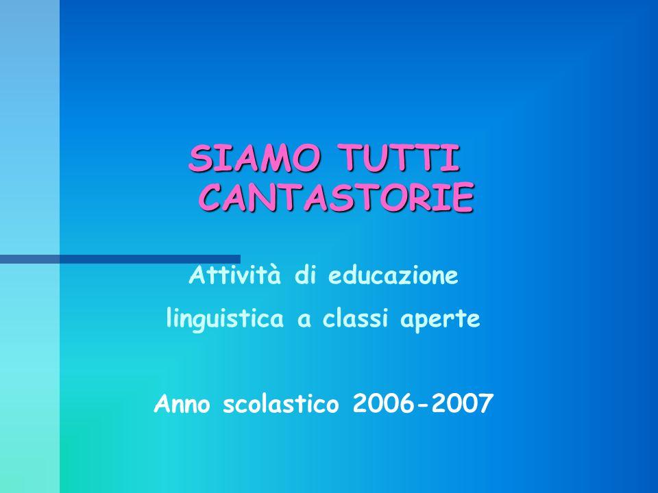SIAMO TUTTI CANTASTORIE Attività di educazione linguistica a classi aperte Anno scolastico 2006-2007