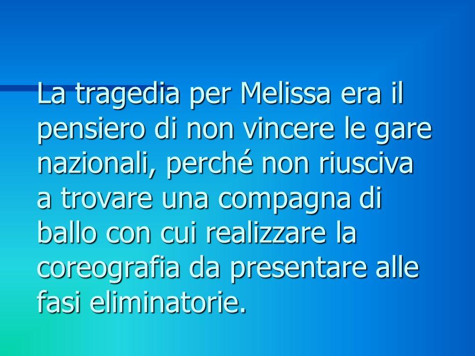 La tragedia per Melissa era il pensiero di non vincere le gare nazionali, perché non riusciva a trovare una compagna di ballo con cui realizzare la co