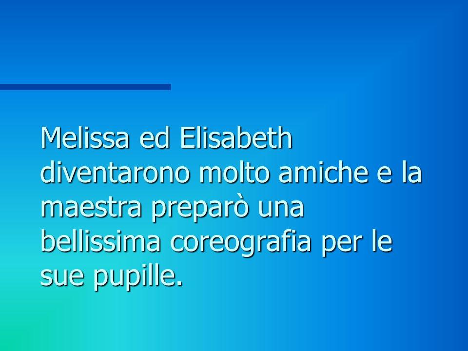 Melissa ed Elisabeth diventarono molto amiche e la maestra preparò una bellissima coreografia per le sue pupille.