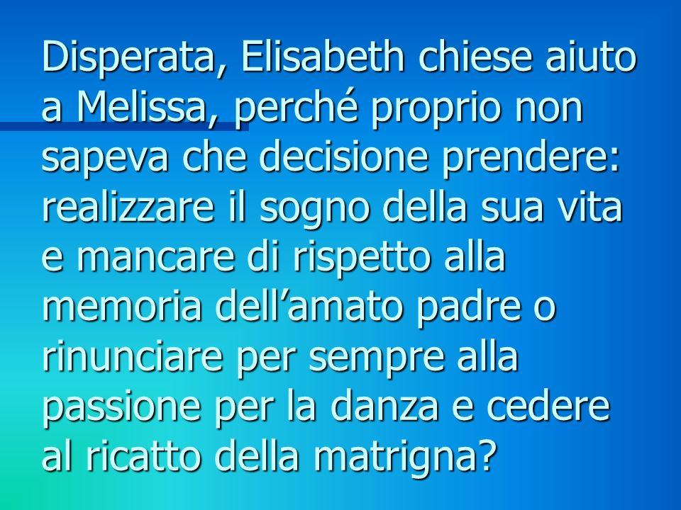 Disperata, Elisabeth chiese aiuto a Melissa, perché proprio non sapeva che decisione prendere: realizzare il sogno della sua vita e mancare di rispetto alla memoria dellamato padre o rinunciare per sempre alla passione per la danza e cedere al ricatto della matrigna