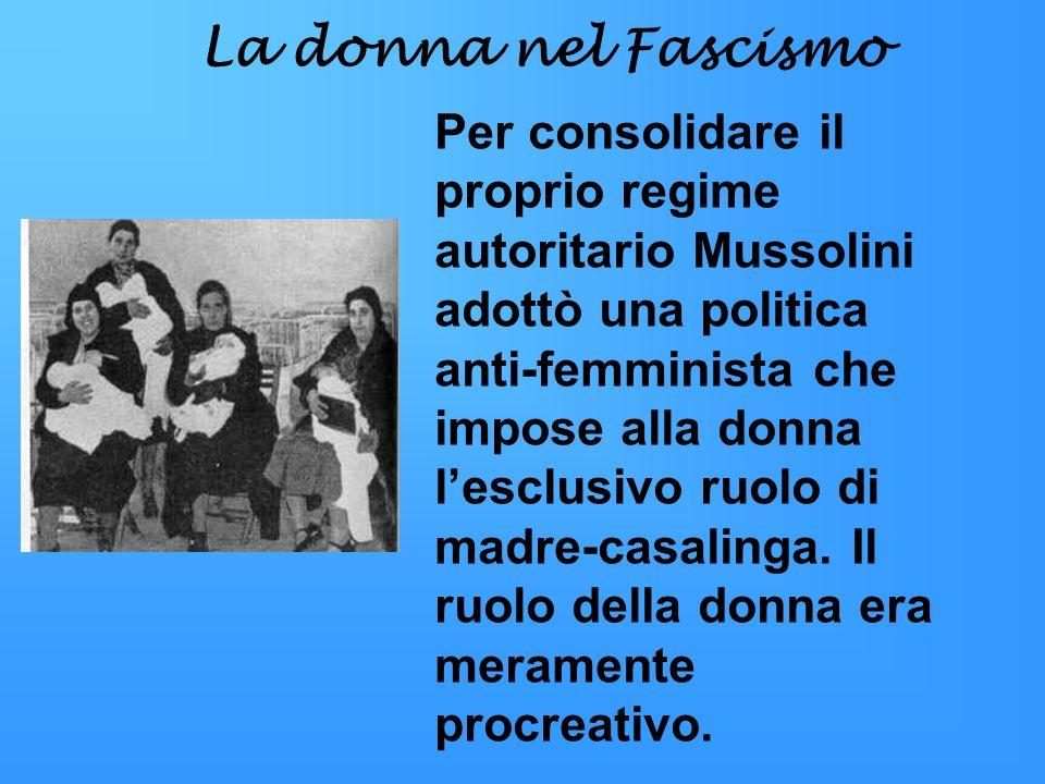 La donna nel Fascismo Per consolidare il proprio regime autoritario Mussolini adottò una politica anti-femminista che impose alla donna lesclusivo ruo