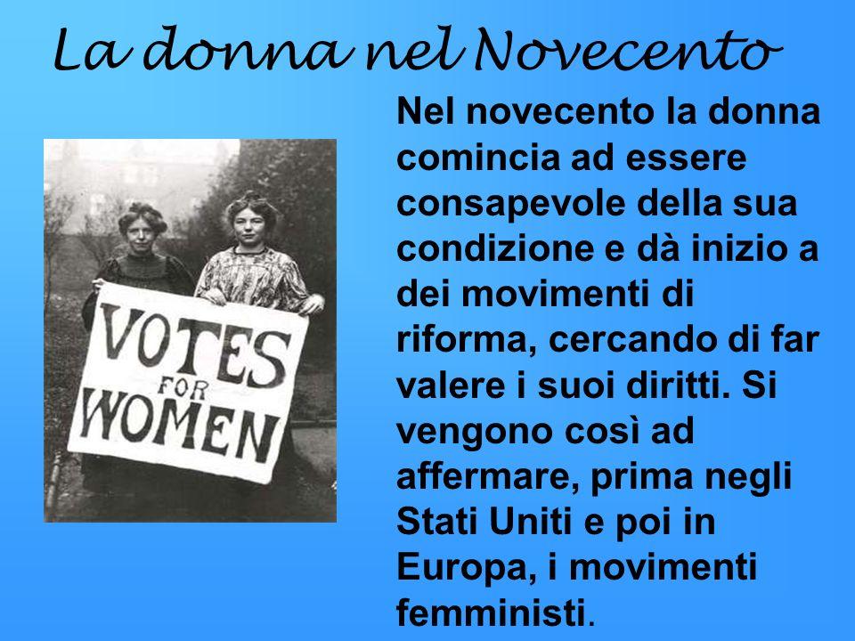 La donna nel Novecento Nel novecento la donna comincia ad essere consapevole della sua condizione e dà inizio a dei movimenti di riforma, cercando di