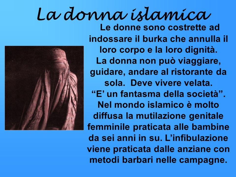 La donna islamica Le donne sono costrette ad indossare il burka che annulla il loro corpo e la loro dignità. La donna non può viaggiare, guidare, anda