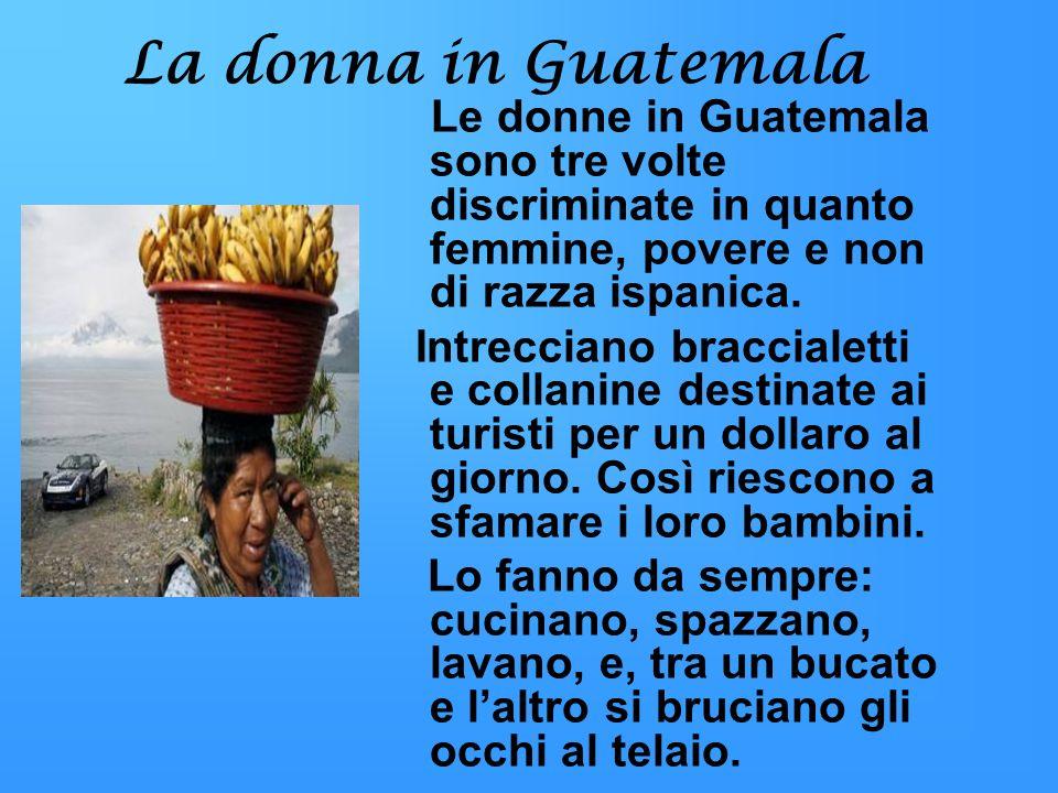 La donna in Guatemala Le donne in Guatemala sono tre volte discriminate in quanto femmine, povere e non di razza ispanica. Intrecciano braccialetti e