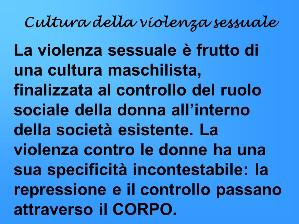 Cultura della violenza sessuale La violenza sessuale è frutto di una cultura maschilista, finalizzata al controllo del ruolo sociale della donna allin