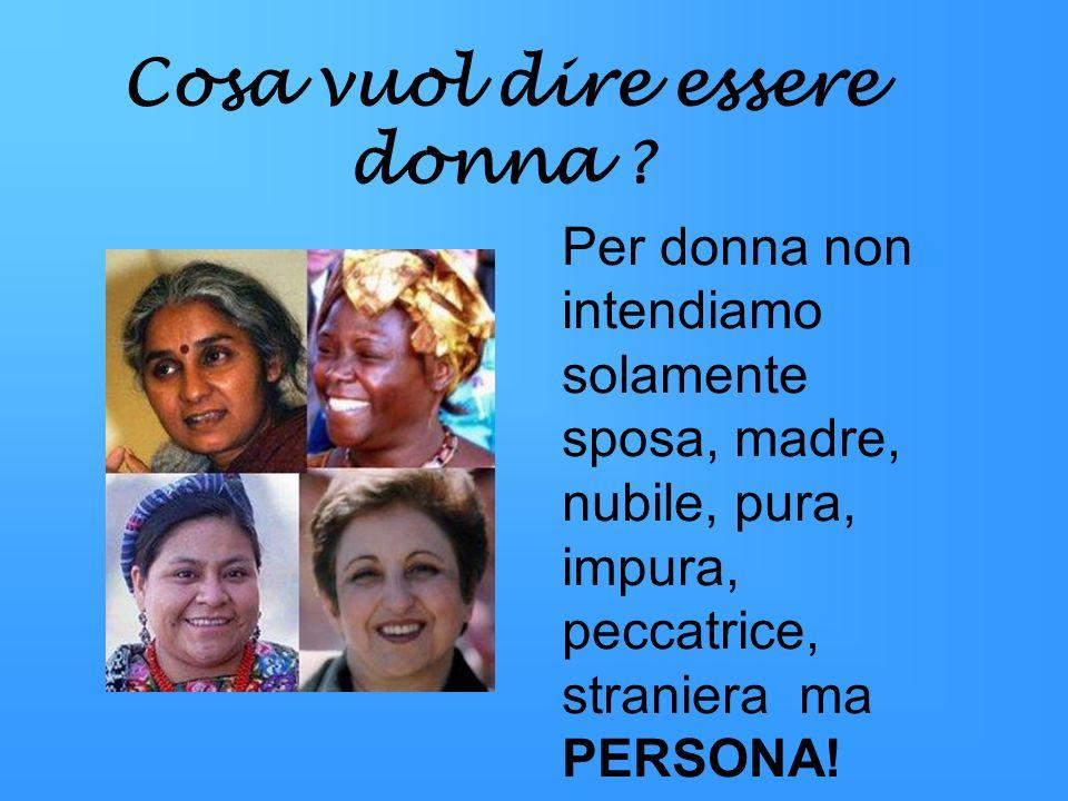 Cosa vuol dire essere donna ? Per donna non intendiamo solamente sposa, madre, nubile, pura, impura, peccatrice, straniera ma PERSONA!