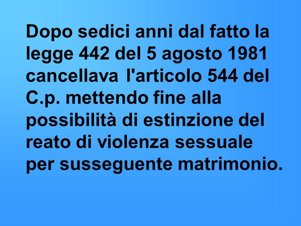 Dopo sedici anni dal fatto la legge 442 del 5 agosto 1981 cancellava l'articolo 544 del C.p. mettendo fine alla possibilità di estinzione del reato di