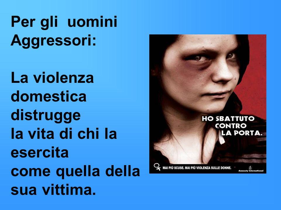 Per gli uomini Aggressori: La violenza domestica distrugge la vita di chi la esercita come quella della sua vittima.