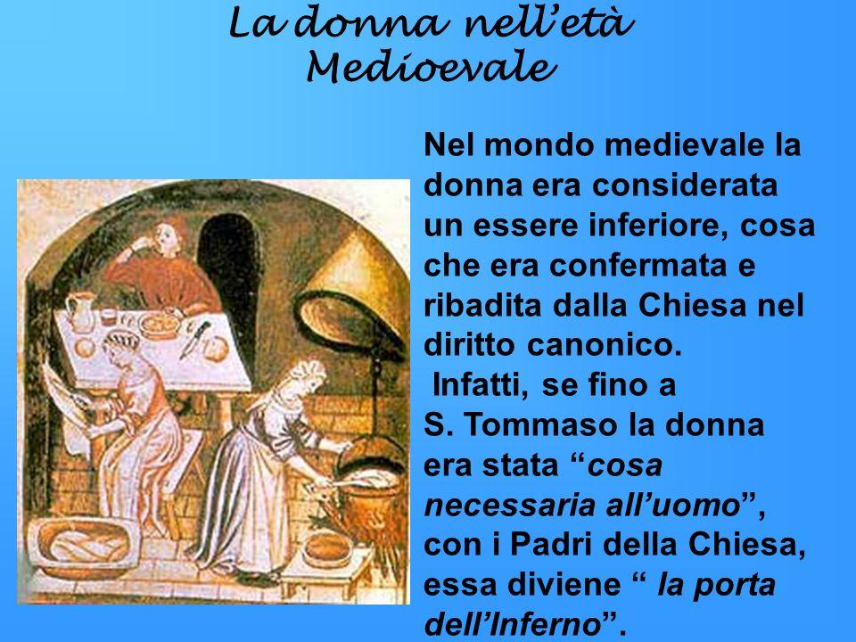 La donna nelletà Medioevale Nel mondo medievale la donna era considerata un essere inferiore, cosa che era confermata e ribadita dalla Chiesa nel diri