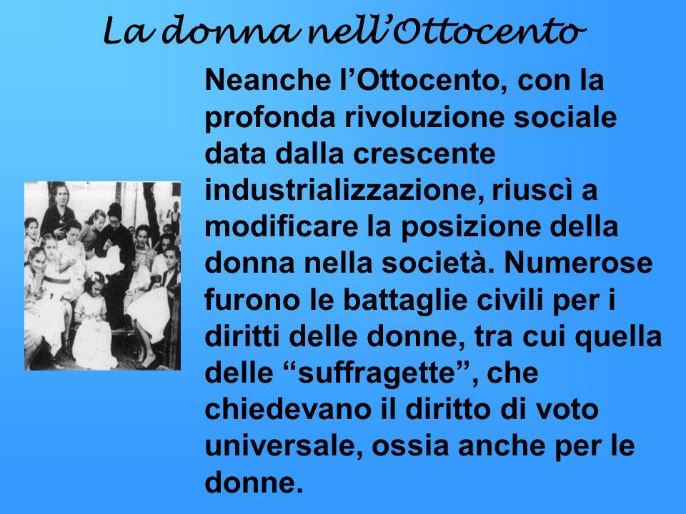 La donna nellOttocento Neanche lOttocento, con la profonda rivoluzione sociale data dalla crescente industrializzazione, riuscì a modificare la posizi