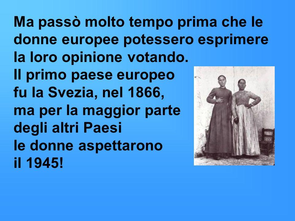 Ma passò molto tempo prima che le donne europee potessero esprimere la loro opinione votando. Il primo paese europeo fu la Svezia, nel 1866, ma per la