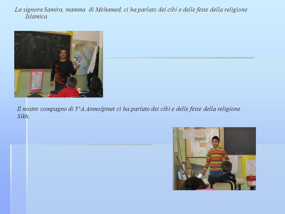 La signora Samira, mamma di Mohamed, ci ha parlato dei cibi e delle feste della religione Islamica Il nostro compagno di 5^A Anmolpreet ci ha parlato dei cibi e delle feste della religione Sikh.