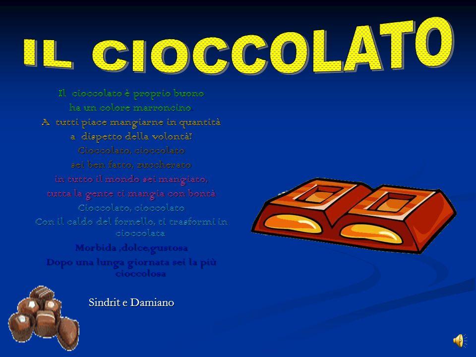 Cioccolato, cioccolato Da tutti è amato PerchEè dolce e zuccherato. Bianco,al latte o fondente Ma fa venire carie al dente Se lo si mangia esageratame