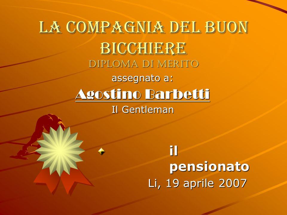 LA COMPAGNIA DEL BUON BICCHIERE Diploma di merito assegnato a: Agostino Barbetti Il Gentleman il pensionato Li, 19 aprile 2007 Li, 19 aprile 2007