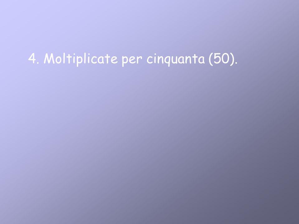 4. Moltiplicate per cinquanta (50).