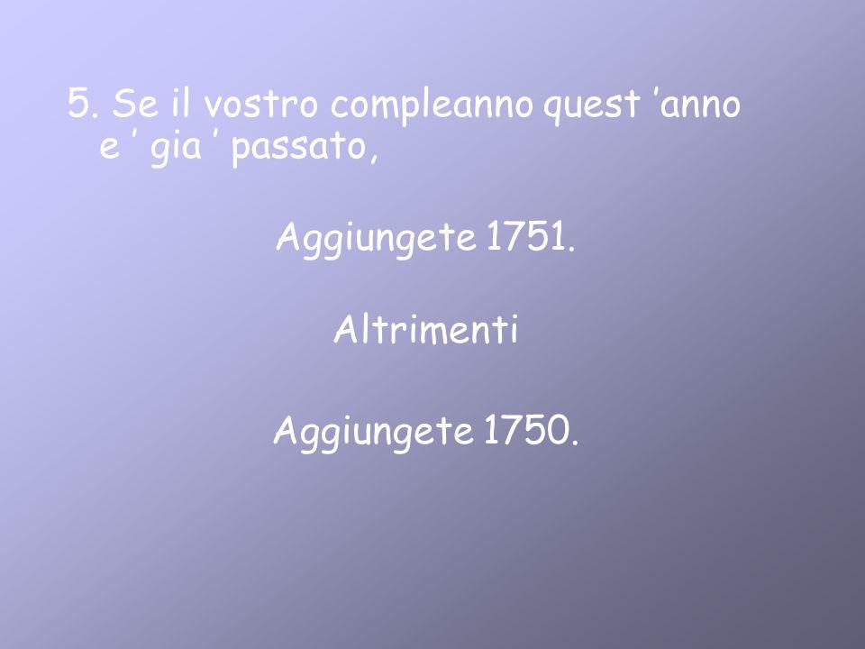5. Se il vostro compleanno quest anno e gia passato, Aggiungete 1751. Altrimenti Aggiungete 1750.