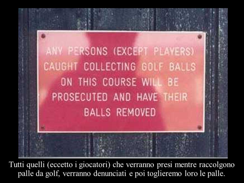 Tutti quelli (eccetto i giocatori) che verranno presi mentre raccolgono palle da golf, verranno denunciati e poi toglieremo loro le palle.
